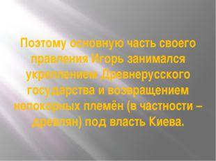 Поэтому основную часть своего правления Игорь занимался укреплением Древнерус
