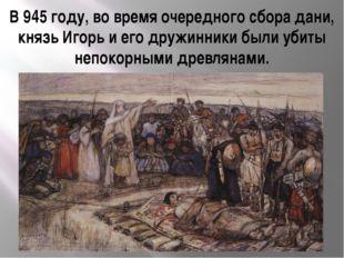 В 945 году, во время очередного сбора дани, князь Игорь и его дружинники были