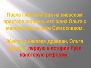 После гибели Игоря на киевском престоле осталась его жена Ольга с малолетним