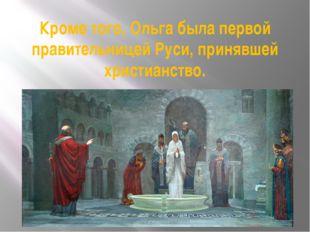 Кроме того, Ольга была первой правительницей Руси, принявшей христианство.