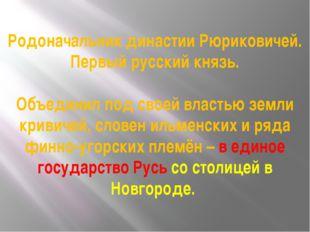 Родоначальник династии Рюриковичей. Первый русский князь. Объединил под своей