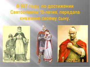 В 957 году, по достижении Святославом 15-летия, передала княжение своему сыну.