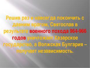 Решив раз и навсегда покончить с давним врагом, Святослав в результате военно