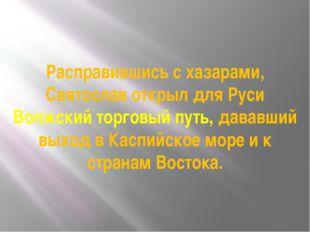 Расправившись с хазарами, Святослав открыл для Руси Волжский торговый путь, д
