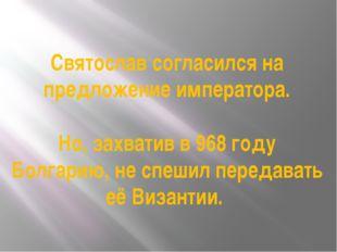 Святослав согласился на предложение императора. Но, захватив в 968 году Болга