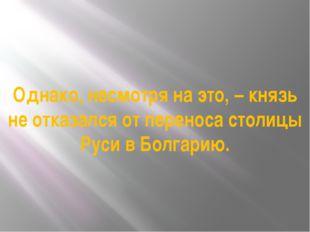 Однако, несмотря на это, – князь не отказался от переноса столицы Руси в Болг