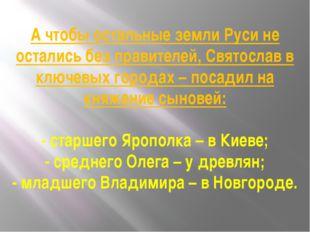 А чтобы остальные земли Руси не остались без правителей, Святослав в ключевых