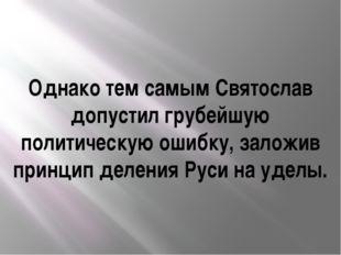 Однако тем самым Святослав допустил грубейшую политическую ошибку, заложив пр