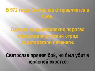 В 972 году Святослав отправляется в Киев. Однако на днепровских порогах поред