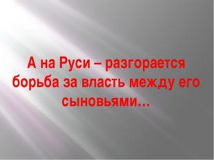А на Руси – разгорается борьба за власть между его сыновьями…