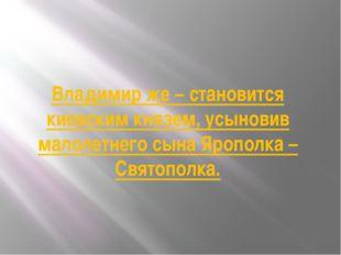 Владимир же – становится киевским князем, усыновив малолетнего сына Ярополка