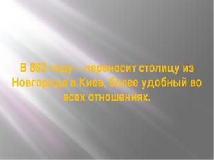 В 882 году – переносит столицу из Новгорода в Киев, более удобный во всех отн