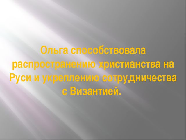 Ольга способствовала распространению христианства на Руси и укреплению сотруд...