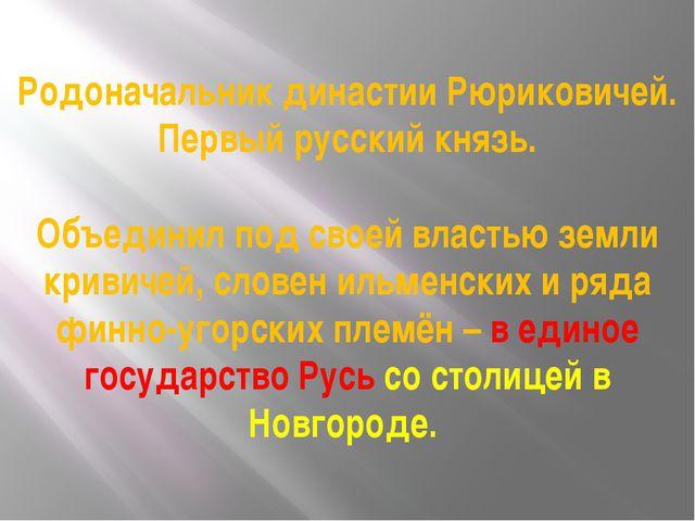 Родоначальник династии Рюриковичей. Первый русский князь. Объединил под своей...