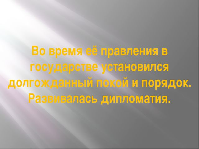 Во время её правления в государстве установился долгожданный покой и порядок....