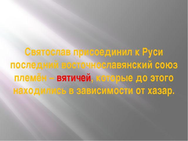 Святослав присоединил к Руси последний восточнославянский союз племён – вятич...