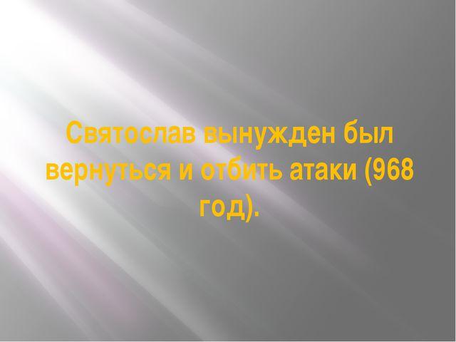 Святослав вынужден был вернуться и отбить атаки (968 год).
