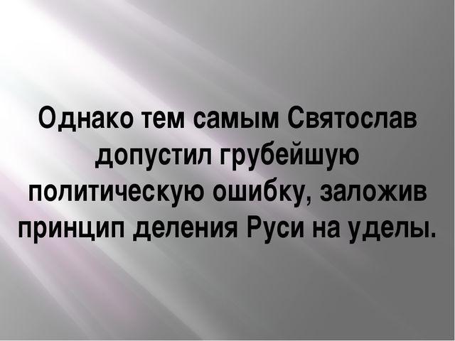 Однако тем самым Святослав допустил грубейшую политическую ошибку, заложив пр...