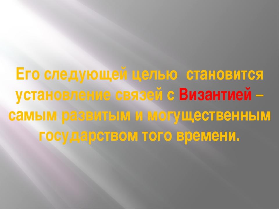 Его следующей целью становится установление связей с Византией – самым развит...