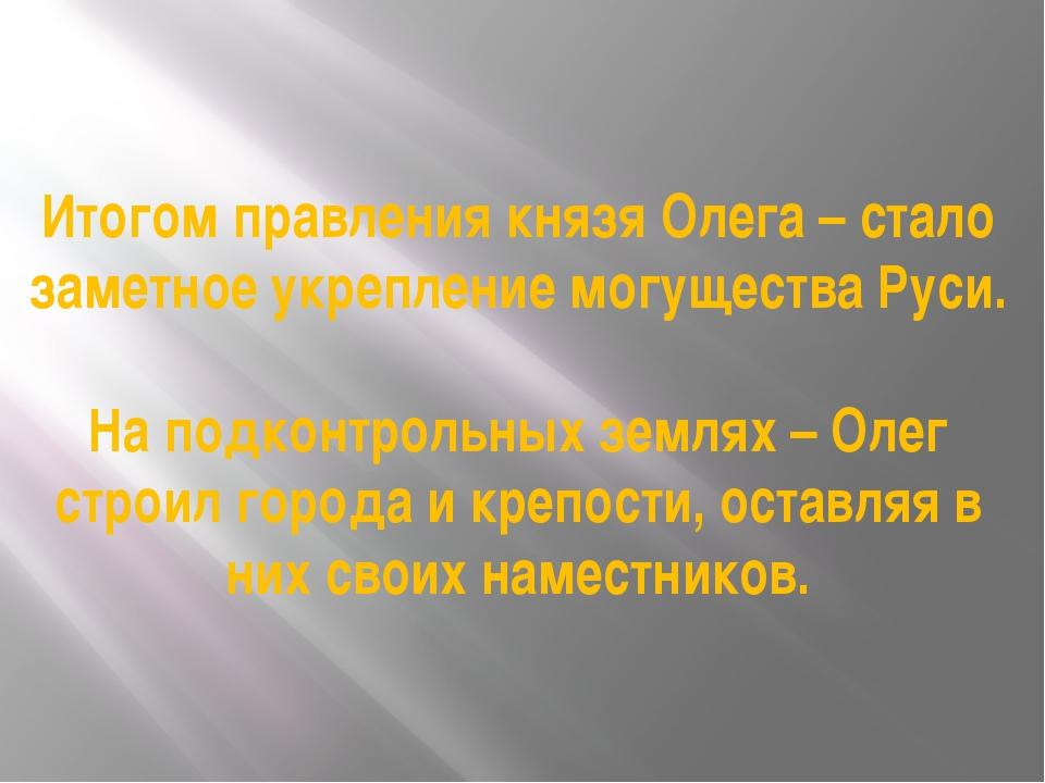 Итогом правления князя Олега – стало заметное укрепление могущества Руси. На...