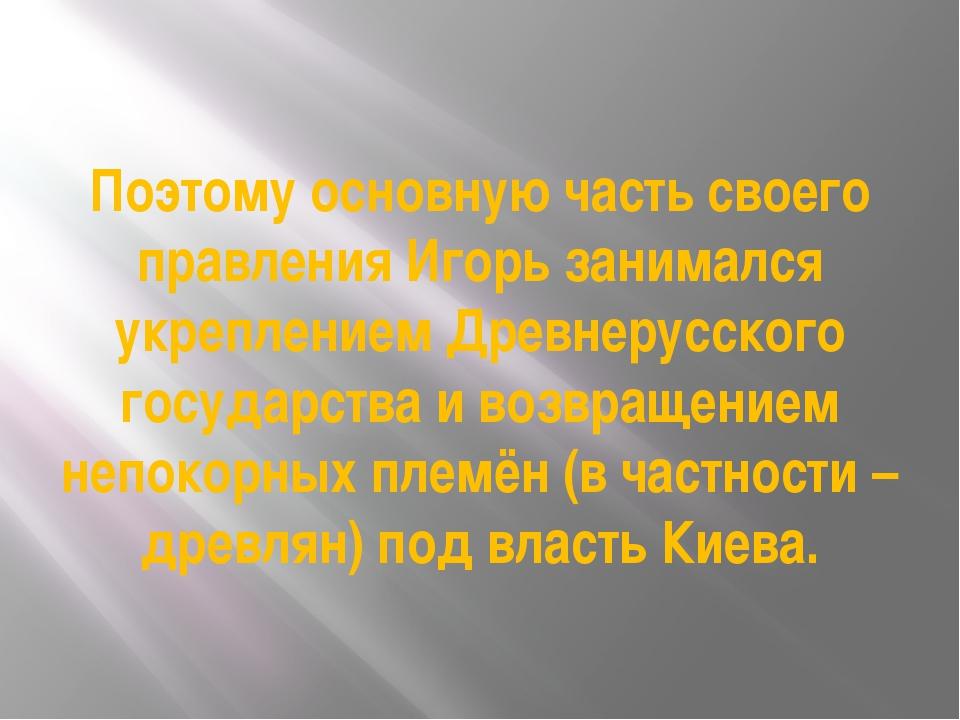 Поэтому основную часть своего правления Игорь занимался укреплением Древнерус...