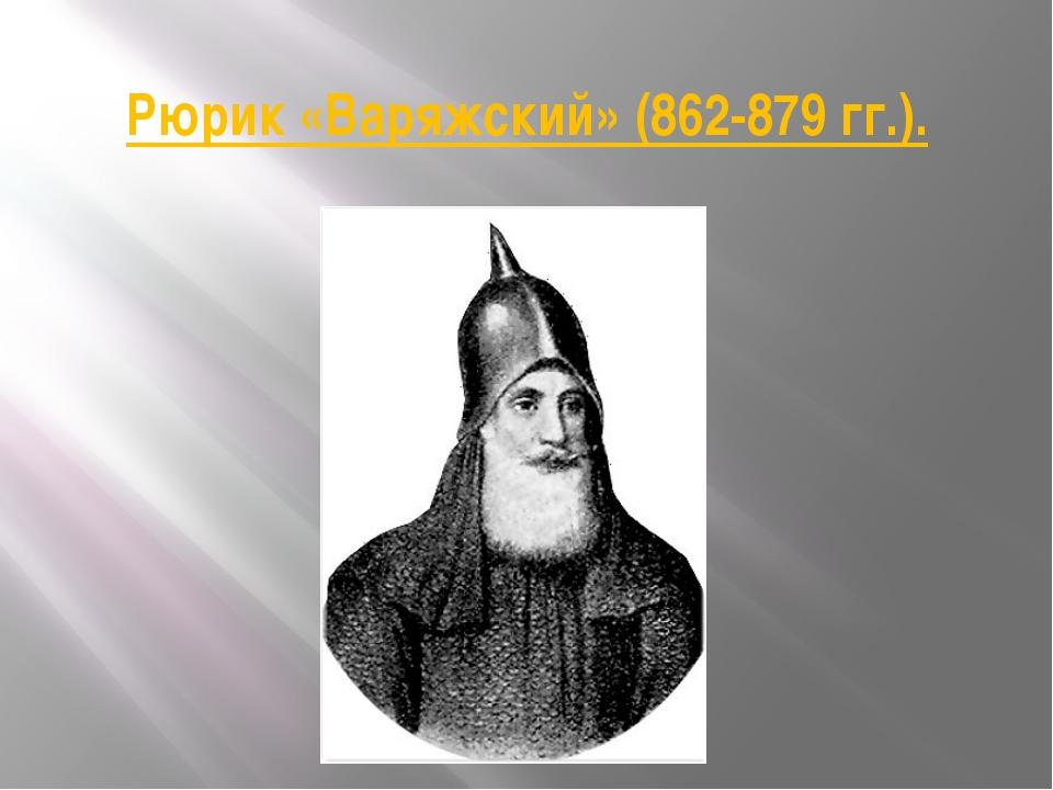Рюрик «Варяжский» (862-879 гг.).