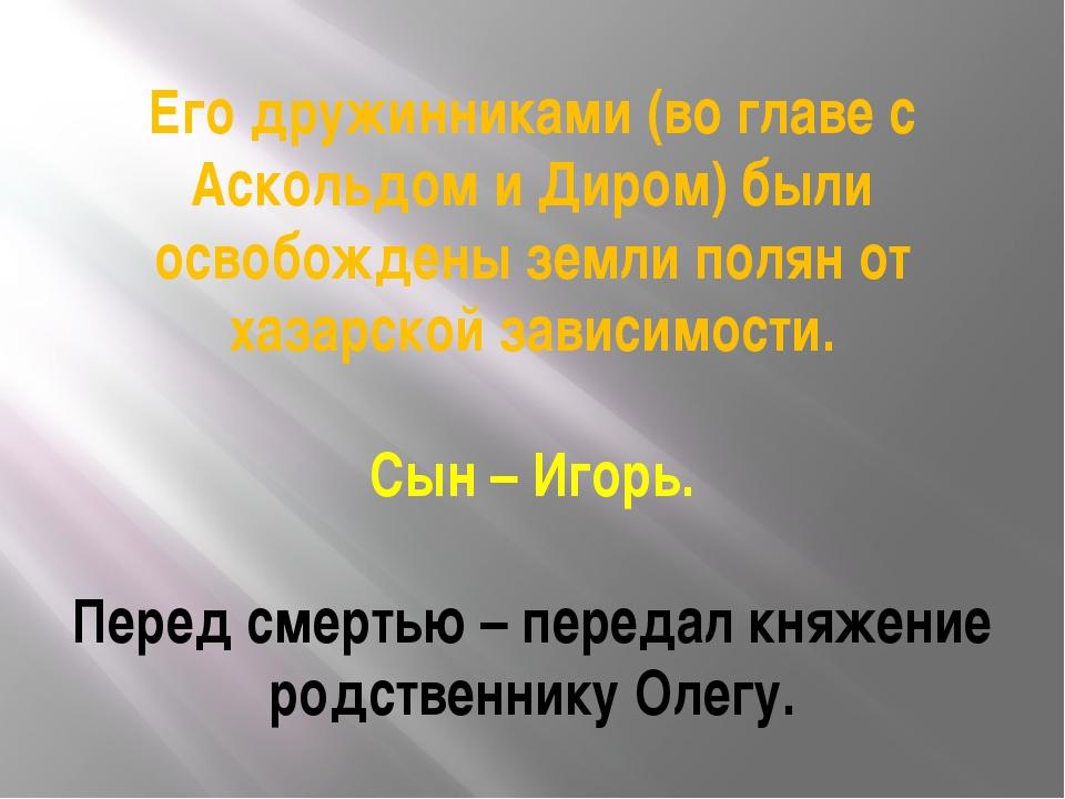 Его дружинниками (во главе с Аскольдом и Диром) были освобождены земли полян...