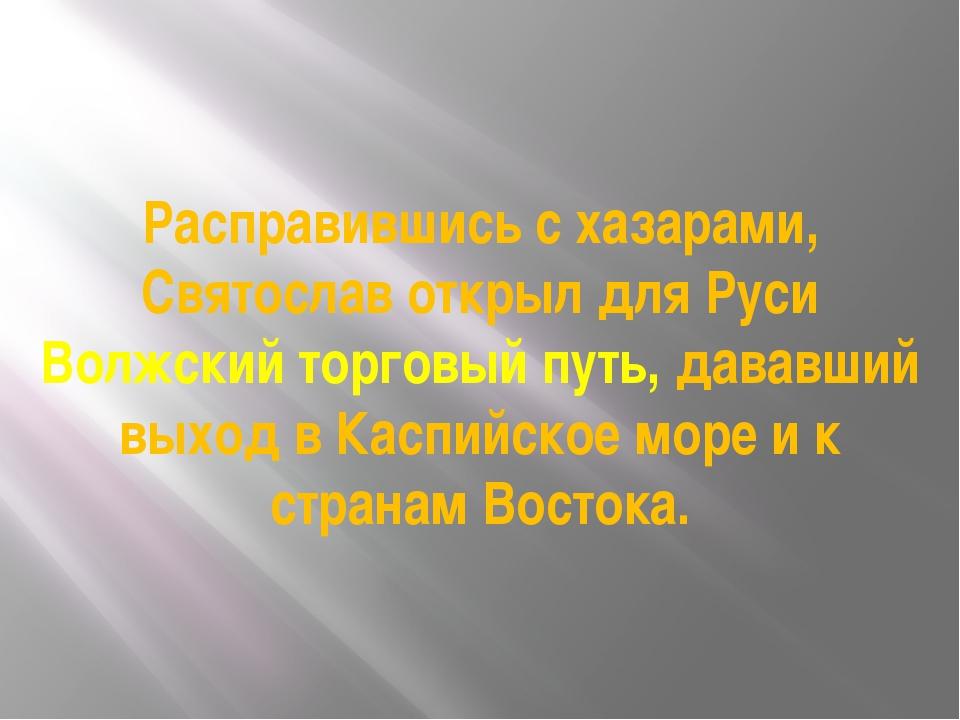 Расправившись с хазарами, Святослав открыл для Руси Волжский торговый путь, д...