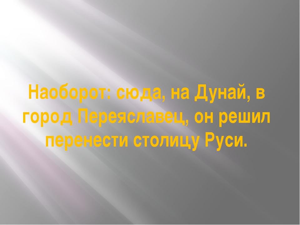 Наоборот: сюда, на Дунай, в город Переяславец, он решил перенести столицу Руси.
