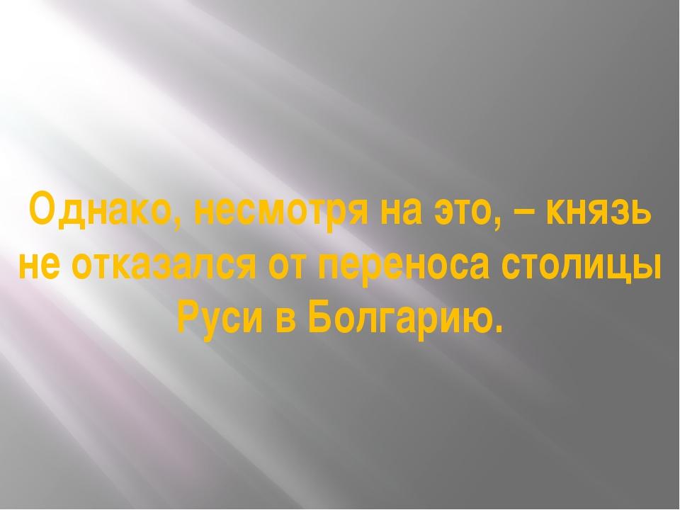 Однако, несмотря на это, – князь не отказался от переноса столицы Руси в Болг...