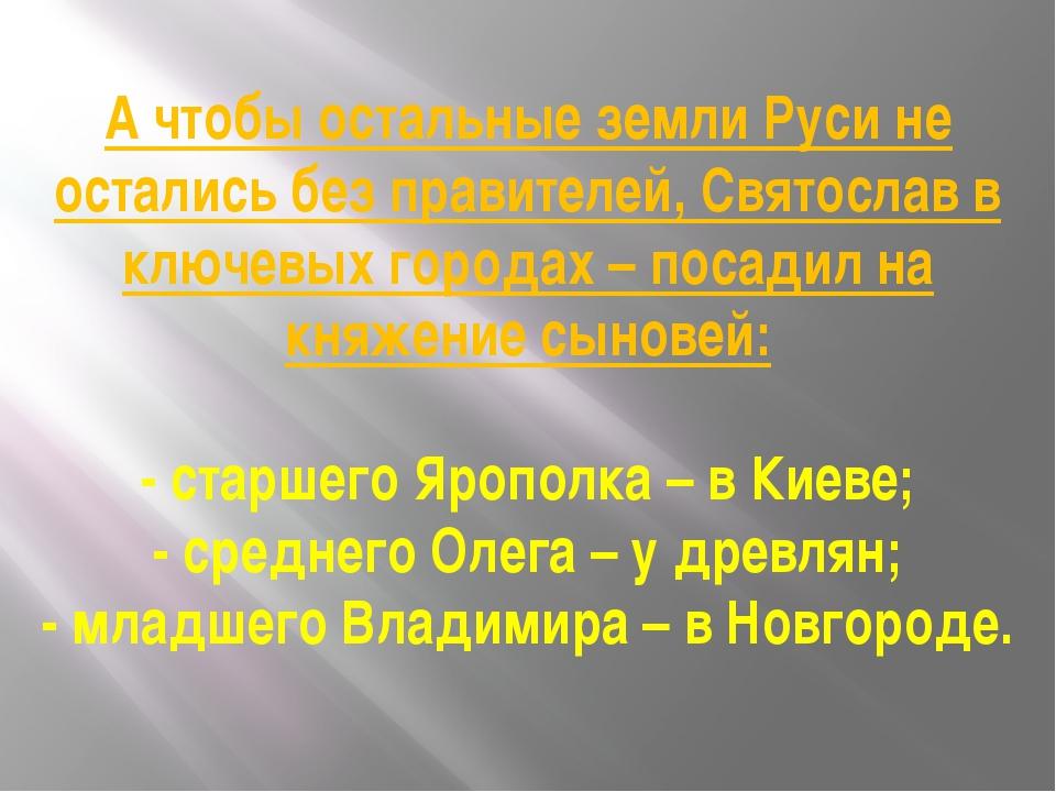 А чтобы остальные земли Руси не остались без правителей, Святослав в ключевых...