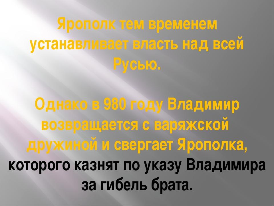 Ярополк тем временем устанавливает власть над всей Русью. Однако в 980 году В...