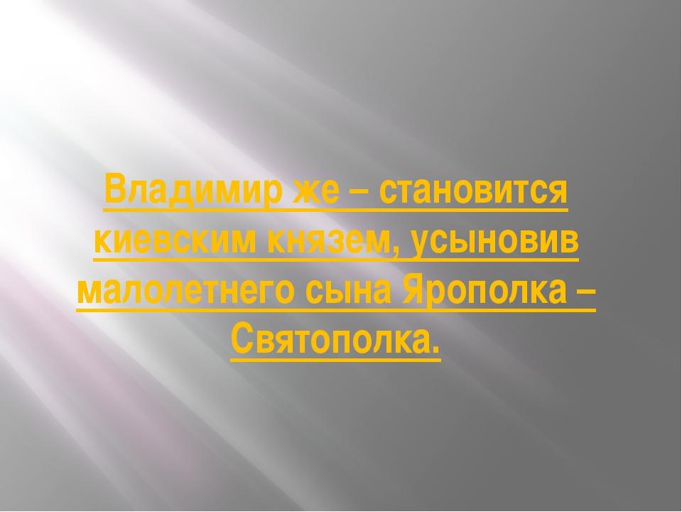Владимир же – становится киевским князем, усыновив малолетнего сына Ярополка...