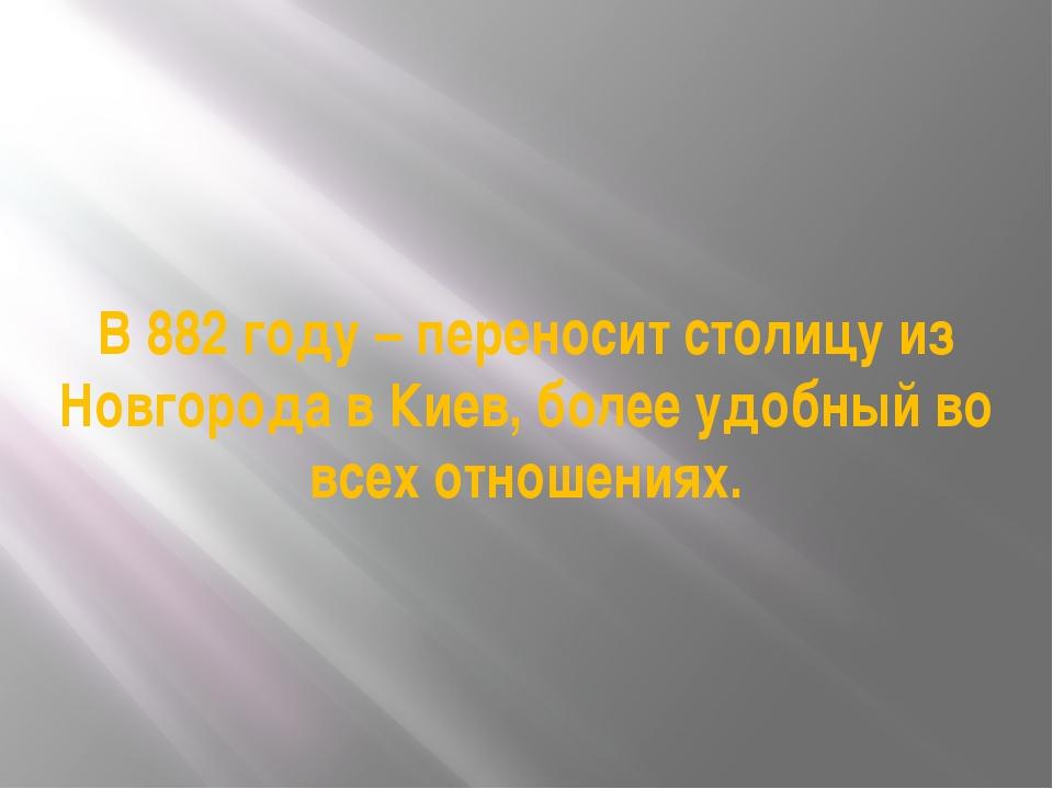 В 882 году – переносит столицу из Новгорода в Киев, более удобный во всех отн...