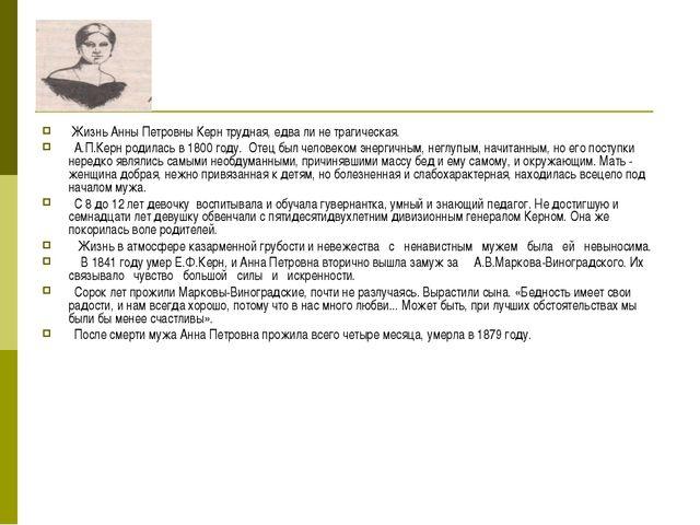 Жизнь Анны Петровны Керн трудная, едва ли не трагическая. А.П.Керн родилась...