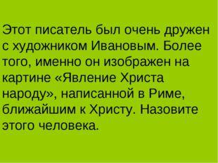 Этот писатель был очень дружен с художником Ивановым. Более того, именно он и