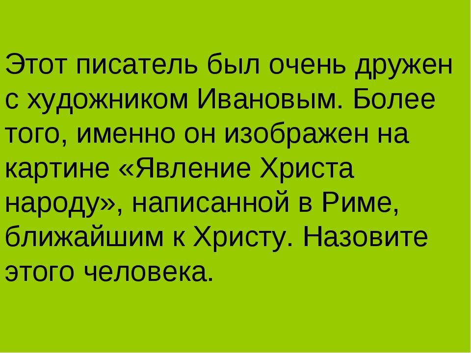 Этот писатель был очень дружен с художником Ивановым. Более того, именно он и...