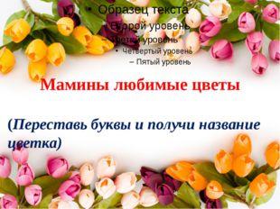 Мамины любимые цветы (Переставь буквы и получи название цветка)