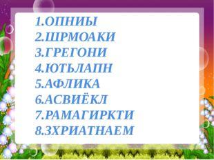 1.ОПНИЫ 2.ШРМОАКИ 3.ГРЕГОНИ 4.ЮТЬЛАПН 5.АФЛИКА 6.АСВИЁКЛ 7.РАМАГИРКТИ 8.ЗХРИ