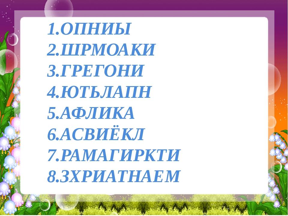 1.ОПНИЫ 2.ШРМОАКИ 3.ГРЕГОНИ 4.ЮТЬЛАПН 5.АФЛИКА 6.АСВИЁКЛ 7.РАМАГИРКТИ 8.ЗХРИ...
