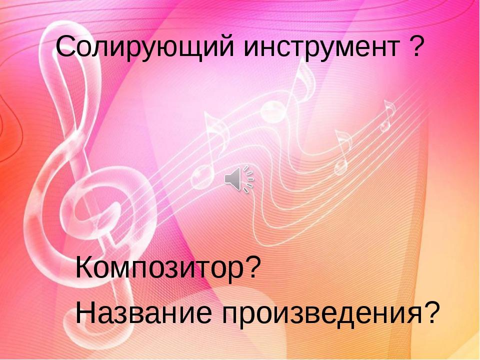 Солирующий инструмент ? Композитор? Название произведения?