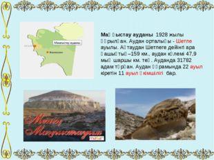 Маңғыстау ауданы 1928 жылы құрылған. Аудан орталығы - Шетпе ауылы. Ақтаудан Ш