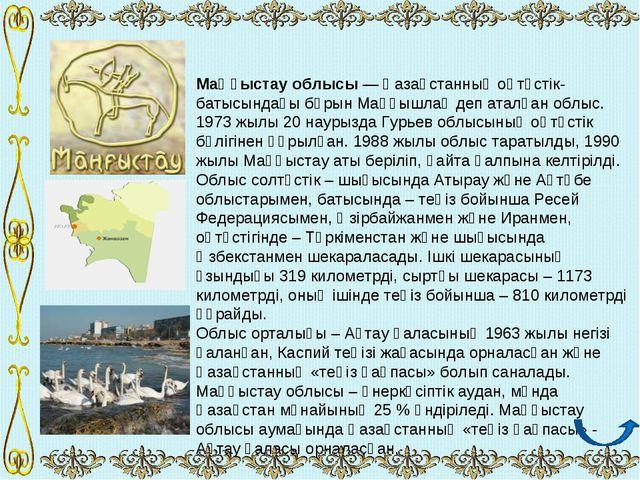 Маңғыстау облысы — Қазақстанның оңтүстік- батысындағы бұрын Маңғышлақ деп ата...