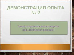 ДЕМОНСТРАЦИЯ ОПЫТА № 2 Закон сохранения массы веществ при химических реакциях
