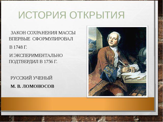 ИСТОРИЯ ОТКРЫТИЯ ЗАКОН СОХРАНЕНИЯ МАССЫ ВПЕРВЫЕ СФОРМУЛИРОВАЛ В 1748 Г. И ЭКС...