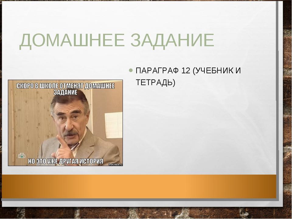 ДОМАШНЕЕ ЗАДАНИЕ ПАРАГРАФ 12 (УЧЕБНИК И ТЕТРАДЬ)