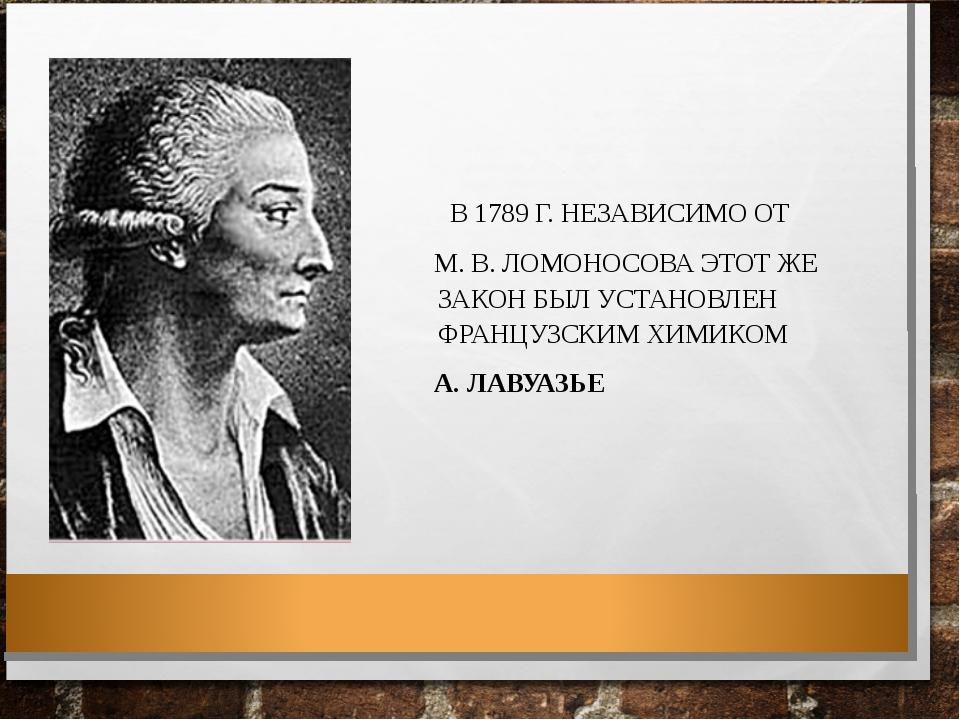 В 1789 Г. НЕЗАВИСИМО ОТ М. В. ЛОМОНОСОВА ЭТОТ ЖЕ ЗАКОН БЫЛ УСТАНОВЛЕН ФРАНЦУ...