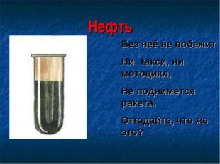 Нефть Без неё не побежит Ни такси, ни мотоцикл, Не поднимется ракета. Отгадай