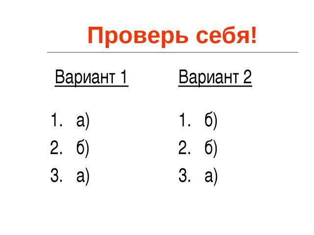 Проверь себя! Вариант 1 1. а) 2. б) 3. а) Вариант 2 1. б) 2. б) 3. а)