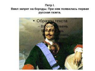 Петр I. Ввел запрет на бороды. При нем появилась первая русская газета.